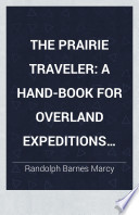 The prairie traveler A hand-book for overland expeditions. With maps, illustrations, and itineraries of the principal routes between the Mississippi and the Pacific