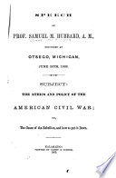 Speech of Prof. Samuel M. Hubbard, A. M., delivered at Otsego, Michigan, June 26th, 1862 : subject:the ethics and policy of the American Civil War : or, the cause of the rebellion, and how to put it down