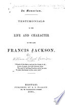 In memoriam Testimonials to the life and character of the late Francis Jackson...