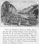 View of Harper's Ferry in 1859, showing the old wooden bridge of the Baltimore It was also used for a wagon bridge; Here is where John Brown crossed from the Maryland side with his twenty-two men Sunday night October 16, 1859, when he made the attack on Harper's Ferry
