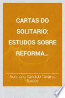 Cartas do Solitario; estudos sobre reforma administrativa, ensino religioso, africanos livres, trafico de escravos, liberdade da cabotagem, abertura do Amazonas, communicações com os Estados Unidos, etc