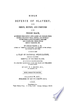 Bible defence of slavery; or, The origin, history, and fortunes of the Negro race, as deducted from history, both sacred and profane, their natural relations, moral, mental and physical, to the other races of mankind, compared and illustrated, their future destiny predicted, etc. To which is added a plan of national colonization adequate to the entire removal of the free Blacks, and all that may herafter become free, in a manner harmonizing with the peace and well-being of both races Slavery