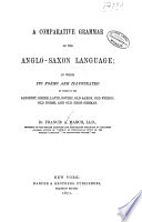 A comparative grammar of the Anglo-Saxon language; in which its forms are illustrated by those of the Sanskrit, Greek, Latin, Gothic, Old Saxon, Old Friesic, Old Norse, and Old High-German
