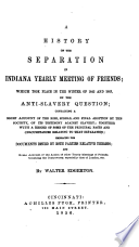 A history of the separation in Indiana Yearly Meeting of Friends : which took place in the winter of 1842 and 1843, on the anti-slavery question ... and some account of the action of other yearly meetings of Friends...