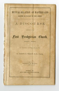 Mutual relation of masters and slaves as taught in the Bible : a discourse preached in the First Presbyterian Church, Augusta, Georgia, on Sabbath morning, Jan. 6, 1861