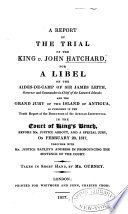 A report of the trial of the King v. John Hatchard : for a libel on the aides-de-camp of Sir James Leith ... and the Grand Jury of the island of Antigua, as published in the tenth report of the directors of the African Institution. In the Court of King's Bench, before Mr. Justice Abbott ... on February 20, 1817, together with Mr. Justice Bayley's address in pronouncing the sentence of the court /