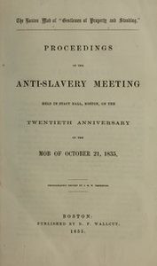 """The Boston mob of """"gentlemen of property and standing."""" : Proceedings of the anti-slavery meeting held in Stacy Hall, Boston, on the twentieth anniversary of the mob of October 21, 1835. Phonographic report by J. M. W. Yerrinton"""