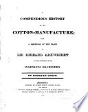A compendious history of the cotton-manufacture : with a disproval of the claim of Sir Richard Arkwright to the invention of its ingenious machinery
