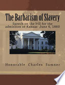 The barbarism of slavery : speech of Hon. Charles Sumner, on the bill for the admission of Kansas as a free state, in the United States Senate, June 4, 1860