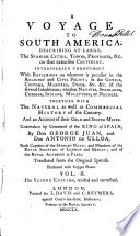 A voyage to South America : Describing at large, the Spanish cities, towns, provinces, & c. on that extensive continent. Interspersed throughout with reflexions on whatever is peculiar in the religion and civil policy; in the genius, customs, manners, dress, & c. of the several inhabitants; whether natives, Spaniards, creoles, Indians, mulattoes, or negroes. Together with the natural as well as commercial history of the country. And an account of their gold and silver mines. Undertaken by command of the king of Spain