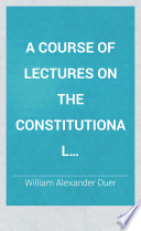 A course of lectures on the constitutional jurisprudence of the United States, delivered annually in Columbia college, New-York