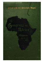 Africa and the American Negro addresses and proceedings of the Congress on Africa, held under the auspices of the Stewart Missionary Foundation for Africa of Gammon Theological Seminary, in connection with the Cotton States and International Exposition, December 13-15, 1895