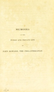Memoirs of the public and private life of John Howard, the philanthropist : compiled from his own diary, in the possession of his family; his confidential letters; the communication of his surviving relatives and friends; and other authentic sources of information