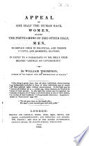 "Appeal of one half the human race, women, against the pretensions of the other half, men : to retain them in political, and thence in civil and domestic slavery ; in reply to a paragraph of Mr. Mill's celebrated ""Article on government"""