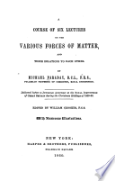 A course of six lectures on the various forces of matter, and their relations to each other