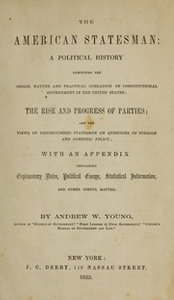 The American statesman: a political history exhibiting the origin, nature and practical operation of constitutional government in the United States; the rise and progress of parties; and the views of distinguished statesmen on questions of foreign and domestic policy; with an appendix containing explanatory notes, political essays, statistical information, and other useful matter