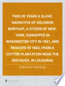 Twelve years a slave Narrative of Solomon Northup, a citizen of New-York, kidnapped in Washington City in 1841, and rescued in 1853, from a cotton plantation near the Red River, in Louisiana
