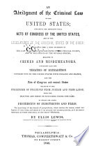 An abridgment of the criminal law of the United States; containing the important penal acts of Congress of the United States, and of the Legislatures of the principal states of the Union; accompanied with a brief statement of the law of England, the decisions of the federal courts, and of the courts of the several states, relative to crimes and misdemeanors. Containing also the treaties of extradition entered into by the United States with England and France, and the acts of Congress and several states relative to the surrender of fugitives from justice and from labor; with the practice and forms of proceeding under the same. To which are added precedents of indictments and pleas...