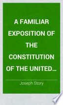 Thumbnail for A familiar exposition of the Constitution of the United States : containing a brief commentary on every clause, explaining the true nature, reasons, and objects thereof; designed for the use of school libraries and general readers. With an appendix, containing important public documents, illustrative of the Constitution