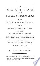 A caution to Great Britain and her colonies : in a short representation of the calamitous state of the enslaved negroes in the British dominions Caution and warning to Great Britain