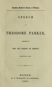 Theodore Parker's review of Webster. Speech of Theodore Parker, delivered in the old Cradle of liberty, March 25, 1850