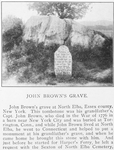 John Brown's grave at North Elba, Essex County, New York; This tombstone was his grandfather's, Capt. John Brown, who died in the War of 1776 in a barn near New York City and was buried at Torrington, Conn., and while John Brown lived at North Elba, he went to Connecticut and helped to put a monument at his grandfather's grave, and when he came home he brought this stone with him; And just before he started for Harper's Ferry, he left a request with the Sexton of North Elba Cemetery