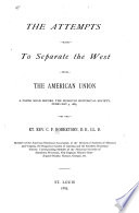 The attempts made to separate the West from the American union : a paper read before the Missouri Historical Society February 4, 1885