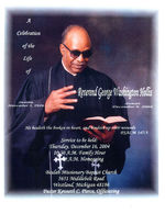 A celebration of the life of Reverend George Washington Hollis, service to be held:, Thursday, December 16, 2004, 10:30 a.m. family hour, 11:00 a.m. homegoing, Beulah Missionary Baptist Church, 5651 Middlebeat Road, Westland Michigan 48186, Pastor Kenneth C. Pierce, officiating