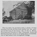This log cabin, its puncheon seats, a plenty of keen switches, and the old blue black speller, are the earliest recollections of the school life of Jas. C. Moore, Principal and Founder of East Tennessee Industrial School, and prime mover in bringing about a consolidation of said school with Livingstone College
