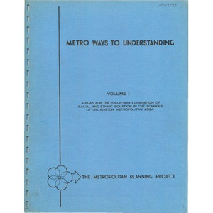 Metro ways to understanding, A plan for the voluntary elimination of racial and ethnic isolation in the schools of the Boston metropolitan area (1 of 3) Volume I.