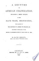 A lecture on African colonization. Including a brief outline of the slave trade, emancipation, the relation of the republic of Liberia to England, & etc. Delivered in the hall of the House of representatives of the state of Ohio