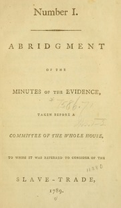 Abridgement of the minutes of the evidence, : taken before a Committee of the Whole House, to whom it was referred to consider of the slave-trade, [1789-1791], Pt.1-2