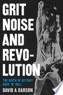 Grit, noise, and revolution : the birth of Detroit rock 'n' roll /