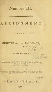 Abridgement of the minutes of the evidence, : taken before a Committee of the Whole House, to whom it was referred to consider of the slave-trade, [1789-1791], Pt.3-4