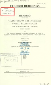 Church burnings : hearing before the Committee on the Judiciary, United States Senate, One Hundred Fourth Congress, second session, on the federal response to recent incidents of church burnings in predominantly black churches across the South, June 27, 1996