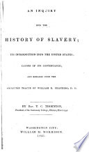 An inquiry into the history of slavery; its introduction into the United States; causes of its continuance; and remarks upon the abolition tracts of William E. Channing, D. D