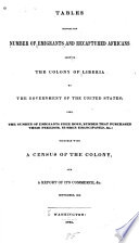 Tables showing the number of emigrants and recaptured Africans sent to the colony of Liberia by the government of the United States; also, the number of emigrants free born, number that purchased their freedom, number emancipated, together with a census of the colony, and a report of its commerce, &c. September, 1843
