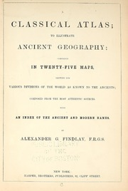 A classical atlas, to illustrate ancient geography [cartographic material] : comprised in twenty-five maps, showing the various divisions of the world as known to the ancients : composed from the most authentic sources ; with an index of the ancient and modern names