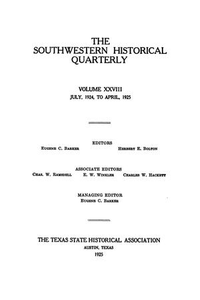 The Southwestern Historical Quarterly, Volume 28, July 1924 - April, 1925 The Southwestern Historical Quarterly The Southwestern Historical Quarterly, Volume 28, Number 1, July 1924 The Southwestern Historical Quarterly, Volume 28, Number 2, October 1924 The Southwestern Historical Quarterly, Volume 28, Number 3, January 1925 The Southwestern Historical Quarterly, Volume 28, Number 4, April 1925