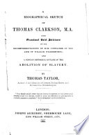 A biographical sketch of Thomas Clarkson, M.A. with occasional brief strictures on the misrepresentations of him contained in the Life of William Wilberforce [by Wilberforce's sons]; and a concise historical outline of the abolition of slavery