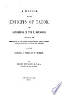 A manual of the Knights of Tabor, and Daughters of the Tabernacle, including the ceremonies of the order, constitutions, installations, dedications, and funerals, with forms, and the Taborian drill and tactics