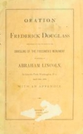 Oration by Frederick Douglass, delivered on the occasion of the unveiling of the Freedmen's Monument in memory of Abraham Lincoln, in Lincoln Park, Washington, D.C., April 14th, 1876. With an appendix