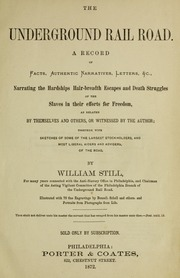 The underground rail road : a record of facts, authentic narratives, letters, &c., narrating the hardships, hair-breadth escapes, and death struggles of the slaves in their efforts for freedom, as related by themselves and others or witnessed by the author : together with sketches of some of the largest stockholders and most liberal aiders and advisers of the road