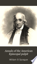 Annals of the American Episcopal pulpit = or commemorative notices of distinguished clergymen of the Episcopal Church in the United States, from the early settlement of the country to the close of the year eighteen hundred and fifty-five
