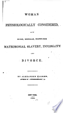 Woman physiologically considered as to mind, morals, marriage, matrimonial slavery, infidelity and divorce /