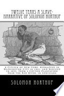 Twelve years a slave : Narrative of Solomon Northup, a citizen of New-York, kidnapped in Washington city in 1841, and rescued in 1853, from a cotton plantation near the Red river, in Louisiana