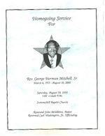 Homegoing service for Rev. George Herman Mitchell, Sr., Saturday, August 20, 2005, 1:00 o'clock p.m., Summerhill Baptist Church, Reverend John Middleton, pastor, Reverend Carl Washington, Jr., officiating