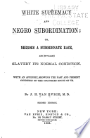White supremacy and Negro subordination; or, Negroes a subordinate race, and (so-called) slavery its normal condition : with an appendix, showing the past and present condition of the countries south of us
