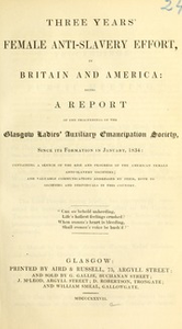 Three years' female anti-slavery effort, in Britain and America : being a report of the proceedings of the Glasgow Ladies' Auxiliary Emancipation Society since its formation in January 1834, containing a sketch of the rise and progress of the American anti-slavery societies, and valuable communications addressed by them both to societies and individuals in this country