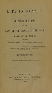 Life in Brazil, or, A journal of a visit to the land of the cocoa and the palm : with an appendix, containing illustrations of ancient South American arts in recently discovered implements and products of domestic industry, and works in stone, pottery, gold, silver, bronze, etc.